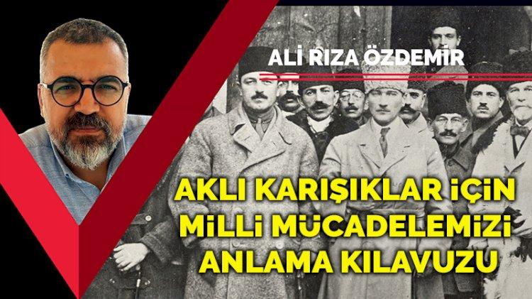 Ali Rıza Özdemir: Aklı karışıklar için Milli Mücadelemizi anlama kılavuzu