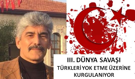 """Veli Metin Türkoğlu: """"III. DÜNYA SAVAŞI TÜRKLERİN YOK EDİLMESİ ÜZERİNE KURGULANMAKTADIR"""""""