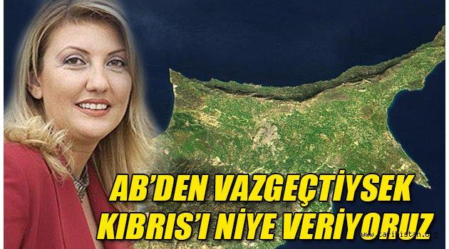 AB'den vazgeçtiysek Kıbrıs'ı niye veriyoruz