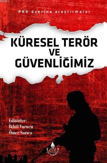 Küresel Terör ve Güvenliğimiz; PKK Üzerine Araştırmalar - Editör: İkbal Vurucu, Ömer Sarıca