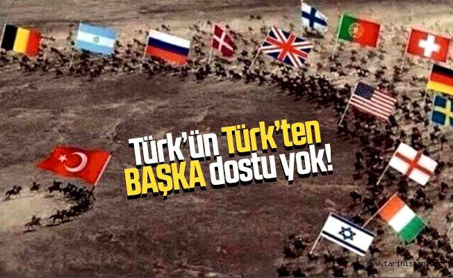 TÜRK'ÜN TÜRK'TEN BAŞKA DOSTU YOKTUR…!!! Yazan: İsmail UÇAKCI