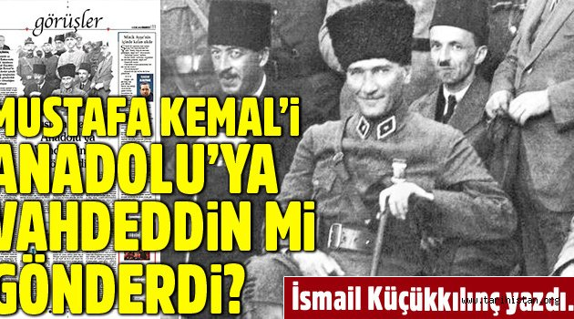 Mustafa Kemal'i Anadolu'ya Vahdeddin mi gönderdi?