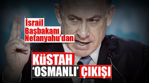Netanyahu'dan küstah, 'Osmanlı' çıkışı
