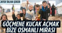Göçmene kucak açmak bize Osmanlı mirası