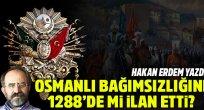 Hakan Erdem yazdı:Osmanlı ne zaman bağımsızlığını ilan etti
