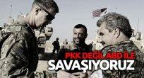 PKK ile değil ABD ile savaşıyoruz