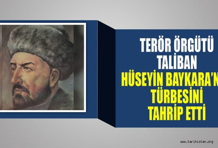 TALİBAN, SULTAN HÜSEYİN BAYKARA'NIN TÜRBESİNİ TAHRİP ETTİ