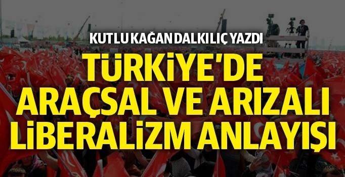 Türkiye'de araçsal ve arızalı liberalizm anlayışı - Kutlu Kağan DALKILIÇ