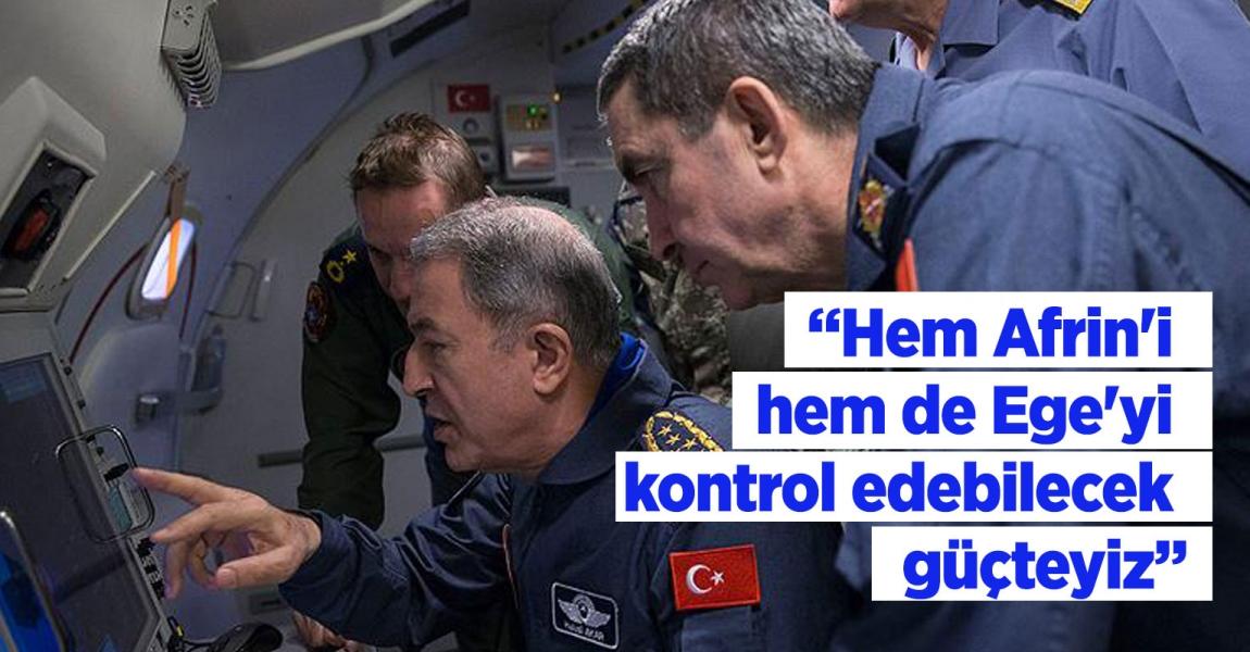 """""""HEM AFRİN'İ HEM DE EGE'Yİ KONTROL EDEBİLECEK GÜÇTEYİZ"""""""