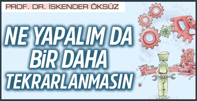 Prof. Dr. İskender Öksüz yazdı: Ne yapalım da bir daha tekrarlanmasın